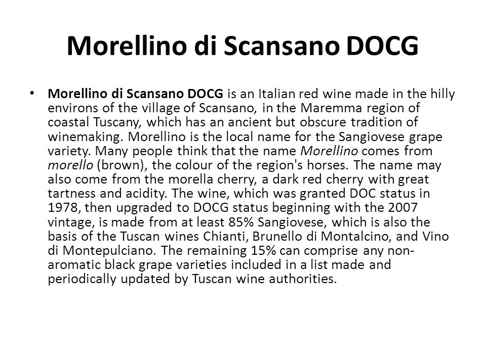 Morellino di Scansano DOCG Morellino di Scansano DOCG is an Italian red wine made in the hilly environs of the village of Scansano, in the Maremma reg