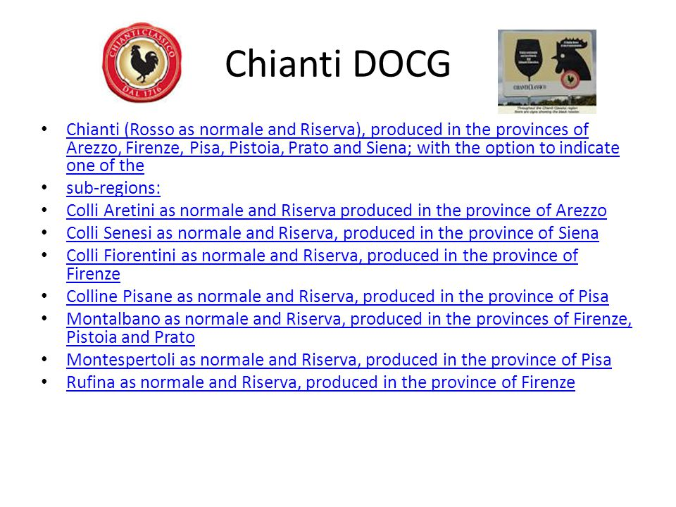 Chianti DOCG Chianti (Rosso as normale and Riserva), produced in the provinces of Arezzo, Firenze, Pisa, Pistoia, Prato and Siena; with the option to