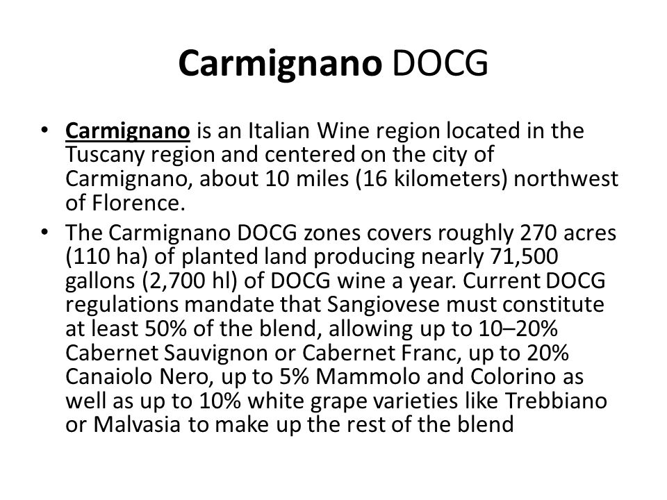 Carmignano DOCG Carmignano is an Italian Wine region located in the Tuscany region and centered on the city of Carmignano, about 10 miles (16 kilomete
