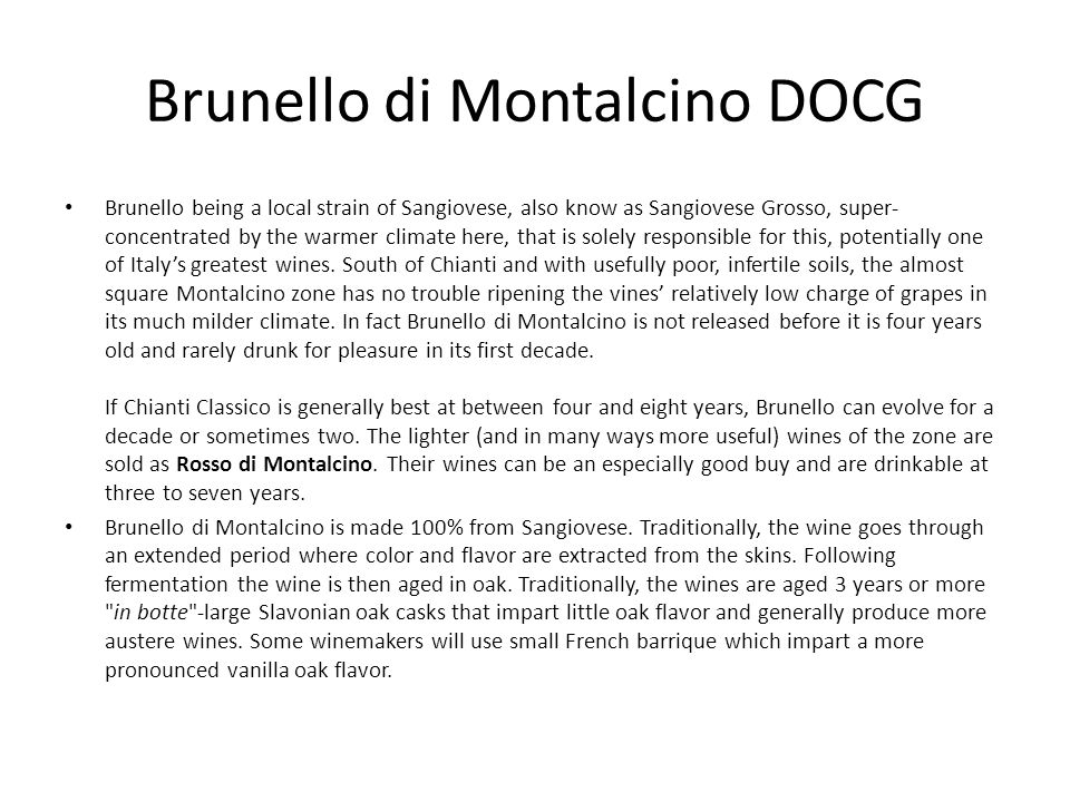 Brunello di Montalcino DOCG Brunello being a local strain of Sangiovese, also know as Sangiovese Grosso, super- concentrated by the warmer climate her