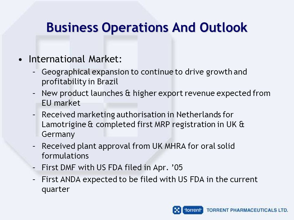 Business Operations And Outlook International Market: –Geographical expansion to continue to drive growth and profitability in Brazil –New product launches & higher export revenue expected from EU market –Received marketing authorisation in Netherlands for Lamotrigine & completed first MRP registration in UK & Germany –Received plant approval from UK MHRA for oral solid formulations –First DMF with US FDA filed in Apr.
