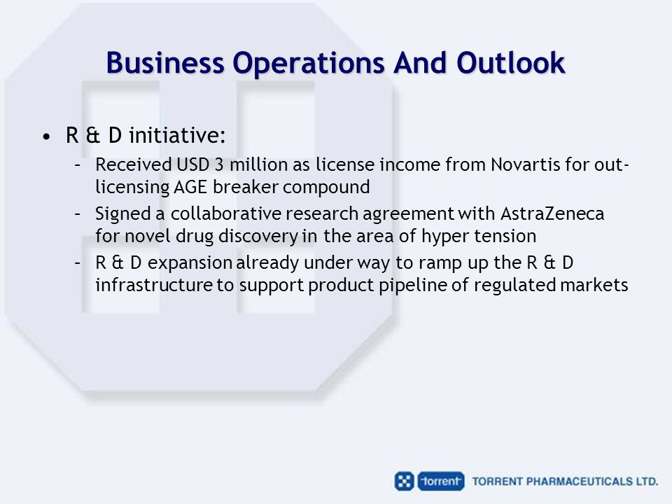 Business Operations And Outlook R & D initiative: –Received USD 3 million as license income from Novartis for out- licensing AGE breaker compound –Signed a collaborative research agreement with AstraZeneca for novel drug discovery in the area of hyper tension –R & D expansion already under way to ramp up the R & D infrastructure to support product pipeline of regulated markets