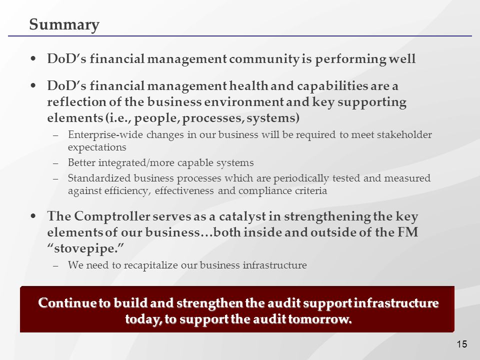 15 Summary DoD's financial management community is performing well DoD's financial management health and capabilities are a reflection of the business