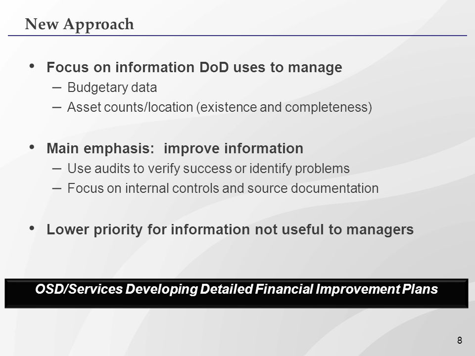 8 Focus on information DoD uses to manage – Budgetary data – Asset counts/location (existence and completeness) Main emphasis: improve information – U