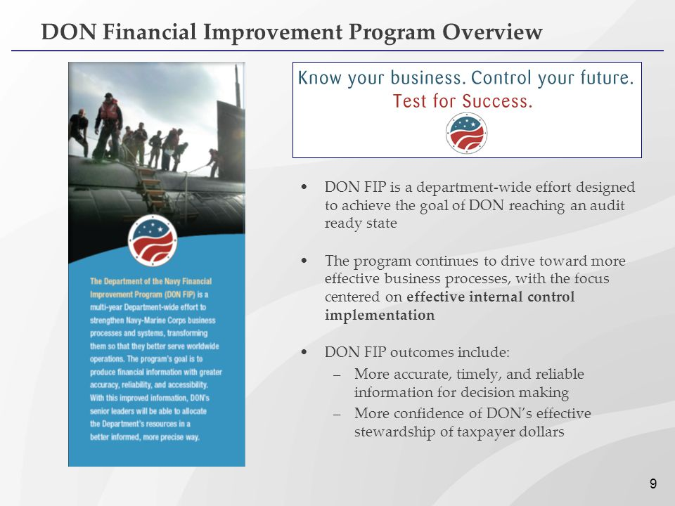 9 DON Financial Improvement Program Overview DON FIP is a department-wide effort designed to achieve the goal of DON reaching an audit ready state The