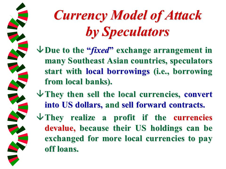 Currency Model of Attack by Speculators âDue to the fixed exchange arrangement in many Southeast Asian countries, speculators start with local borrowings (i.e., borrowing from local banks).