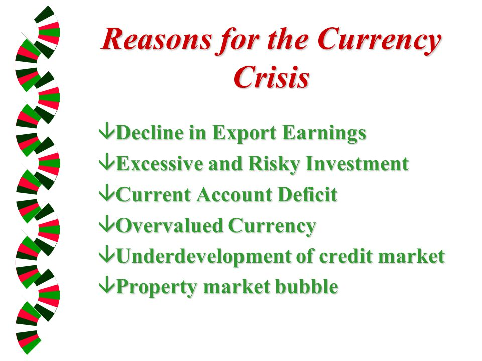 Reasons for the Currency Crisis âDecline in Export Earnings âExcessive and Risky Investment âCurrent Account Deficit âOvervalued Currency âUnderdevelopment of credit market âProperty market bubble