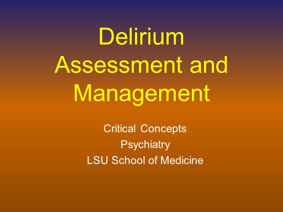Delirium Assessment and Management Critical Concepts Psychiatry LSU School of Medicine