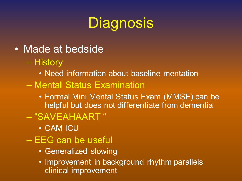 Diagnosis Made at bedside –History Need information about baseline mentation –Mental Status Examination Formal Mini Mental Status Exam (MMSE) can be helpful but does not differentiate from dementia – SAVEAHAART CAM ICU –EEG can be useful Generalized slowing Improvement in background rhythm parallels clinical improvement