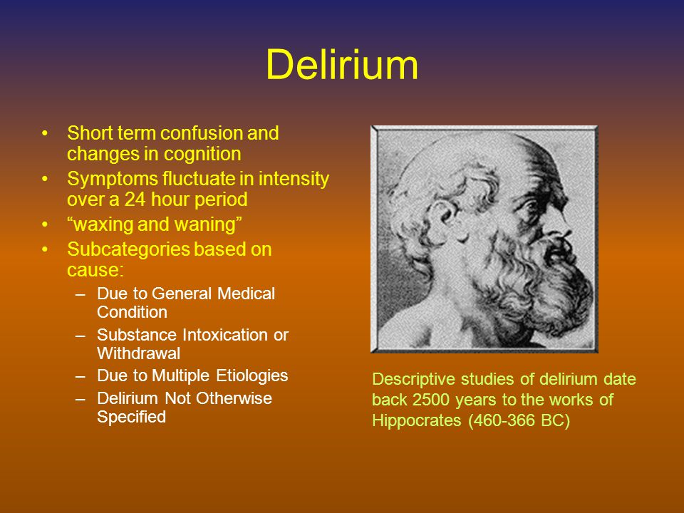 DSM-IV-TR Diagnostic Criteria for Delirium due to General Medical Condition A.Disturbance of consciousness (i.e., reduced clarity of awareness of the environment) with reduced ability to focus, sustain or shift attention.