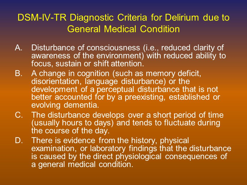 Delirium Also known as – ICU Psychosis – Toxic Psychosis – Posttraumatic Amnesia – Acute Confusional State Frequently not detected –Agitated, psychotic patient not representative of majority of patients with mixed or hypoactive symptom profile
