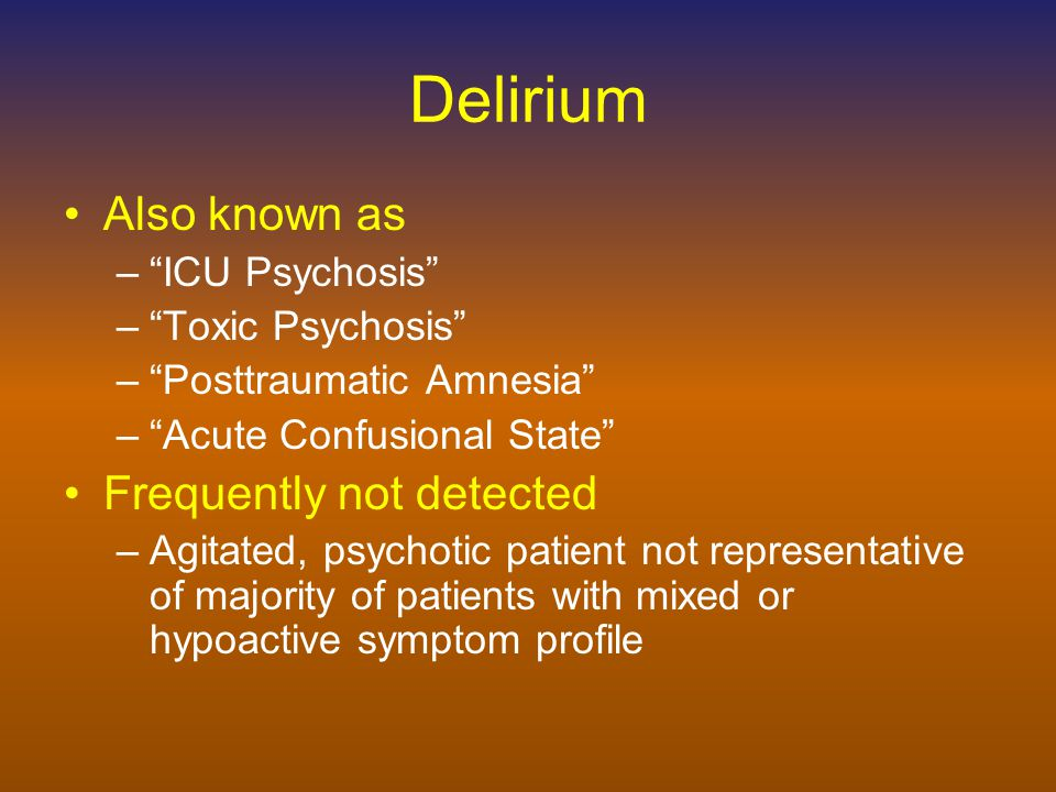 Signs and Symptoms of Delirium Diffuse Cognitive Deficits –Attention –Orientation –Memory –Visuoconstructional ability –Executive functions Temporal Course –Acute onset –Fluctuating severity of symptoms –Usually reversible –Subclinical syndrome may precede and/or follow episode Psychosis –Perceptual disturbances (especially visual), illusions, metamorphopsias –Delusions (paranoid and poorly formed) –Thought disorder Sleep-wake Disturbance –Fragmented throughout 24 hour period –Reversal of normal cycle –Sleeplessness