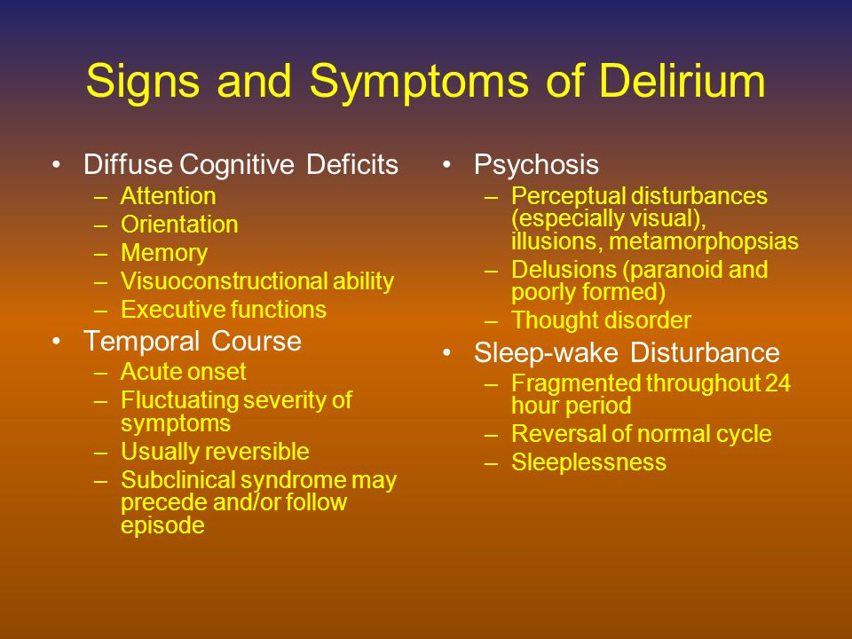 Signs and Symptoms of Delirium Psychomotor Behavior –Hyperactive –Hypoactive –Mixed Language Impairment –Word-finding difficulty –Dysgraphia –Altered semantic content Altered or Labile Affect –Any mood can occur, usually incongruent to context –Anger and irritability common –Lability common