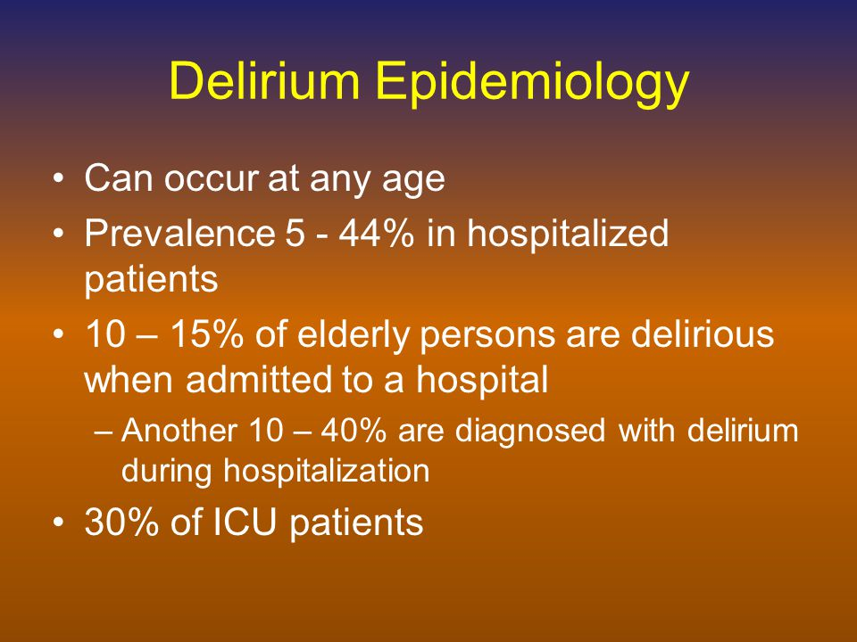 Delirium Epidemiology Can occur at any age Prevalence 5 - 44% in hospitalized patients 10 – 15% of elderly persons are delirious when admitted to a hospital –Another 10 – 40% are diagnosed with delirium during hospitalization 30% of ICU patients