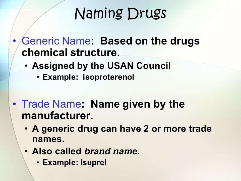 Naming Drugs Generic Name: Based on the drugs chemical structure. Assigned by the USAN Council Example: isoproterenol Trade Name: Name given by the ma