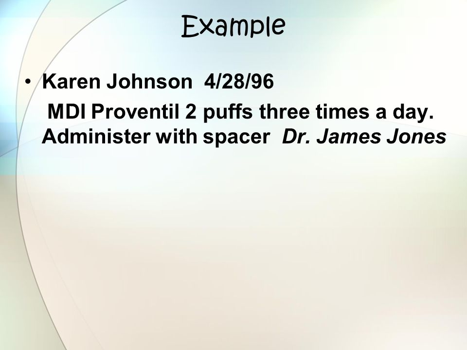 Example Karen Johnson 4/28/96 MDI Proventil 2 puffs three times a day. Administer with spacer Dr. James Jones
