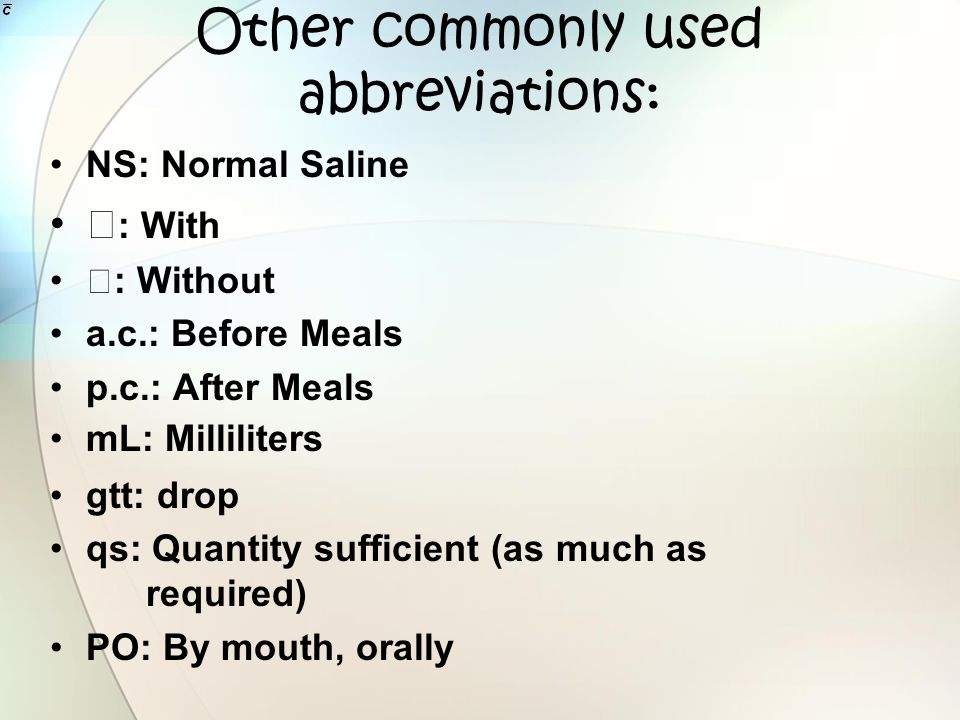 Other commonly used abbreviations: NS: Normal Saline : With : Without a.c.: Before Meals p.c.: After Meals mL: Milliliters gtt: drop qs: Quantity suff