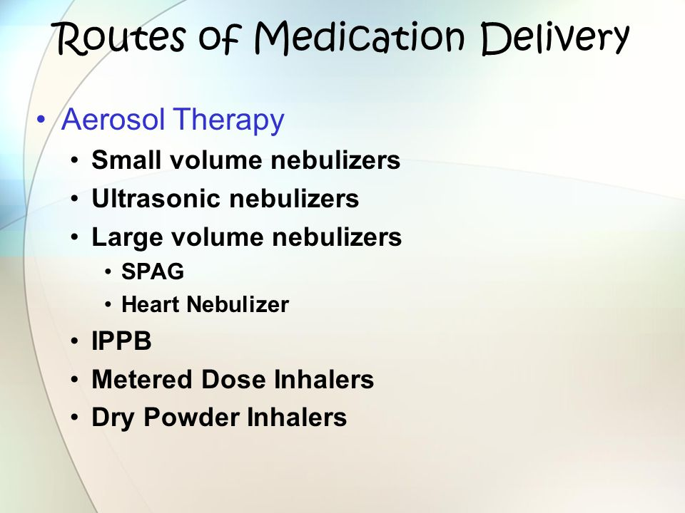Routes of Medication Delivery Aerosol Therapy Small volume nebulizers Ultrasonic nebulizers Large volume nebulizers SPAG Heart Nebulizer IPPB Metered