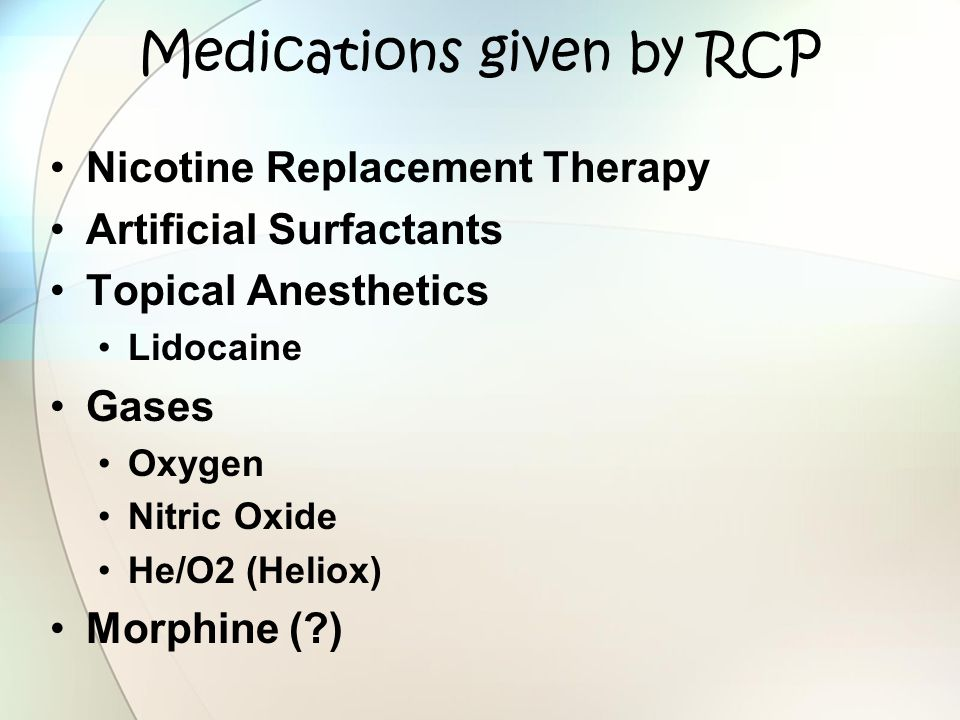 Medications given by RCP Nicotine Replacement Therapy Artificial Surfactants Topical Anesthetics Lidocaine Gases Oxygen Nitric Oxide He/O2 (Heliox) Mo