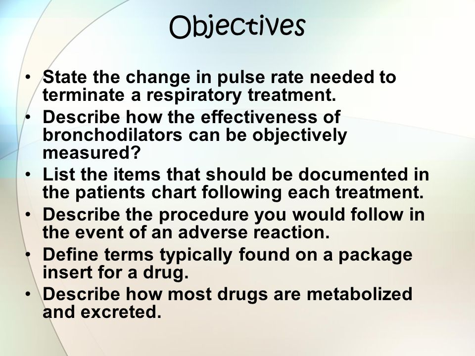 Objectives State the change in pulse rate needed to terminate a respiratory treatment. Describe how the effectiveness of bronchodilators can be object