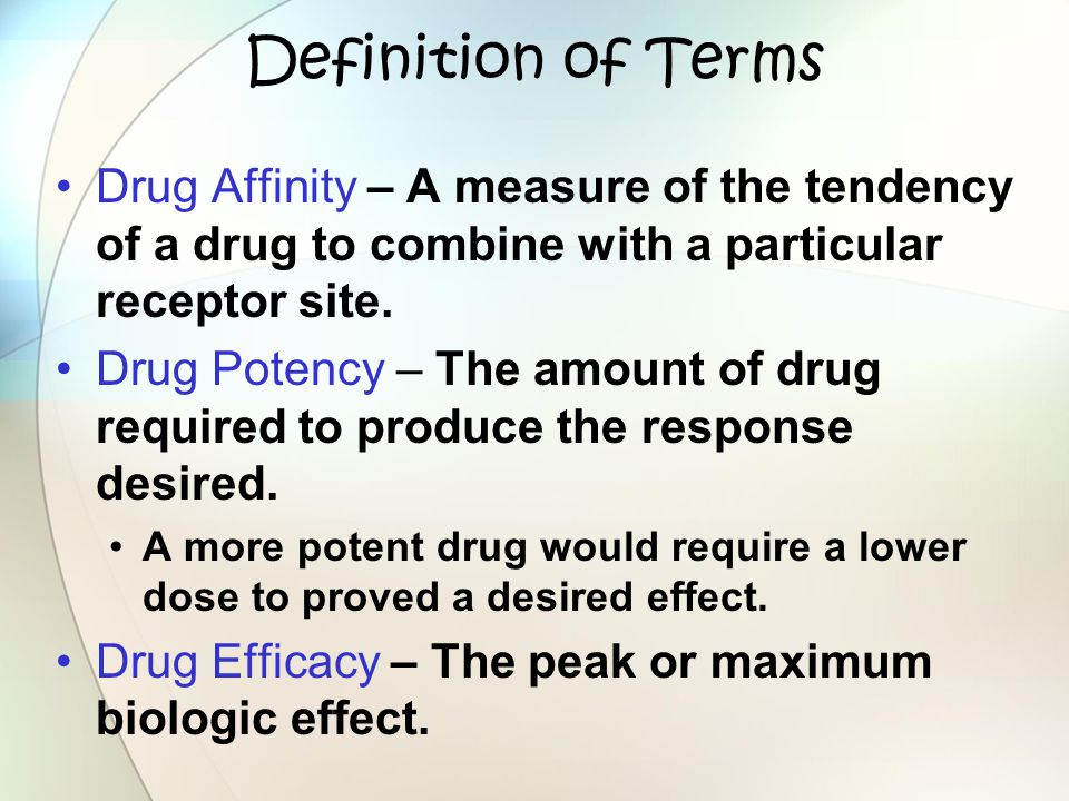 Definition of Terms Drug Affinity – A measure of the tendency of a drug to combine with a particular receptor site. Drug Potency – The amount of drug