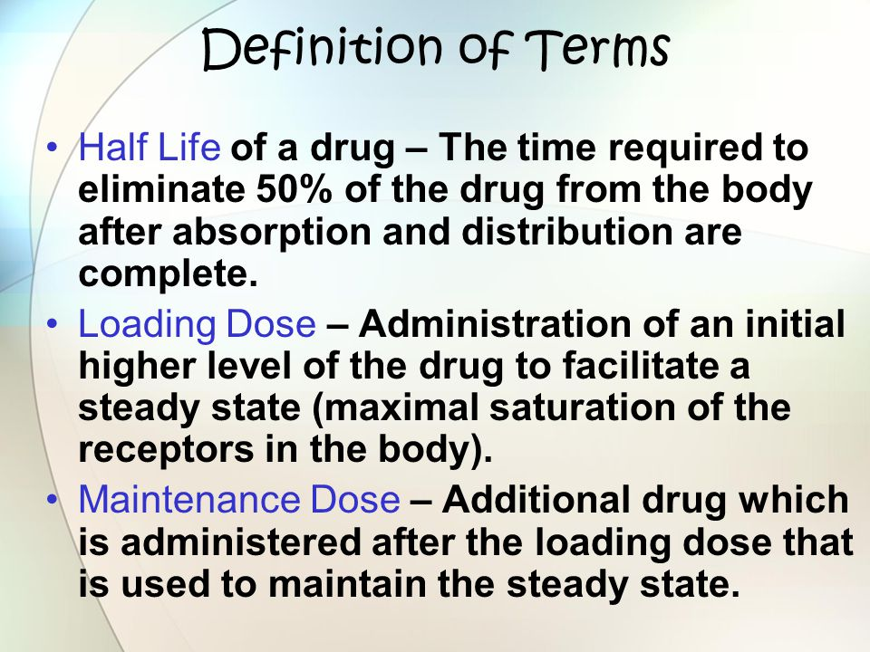 Definition of Terms Half Life of a drug – The time required to eliminate 50% of the drug from the body after absorption and distribution are complete.