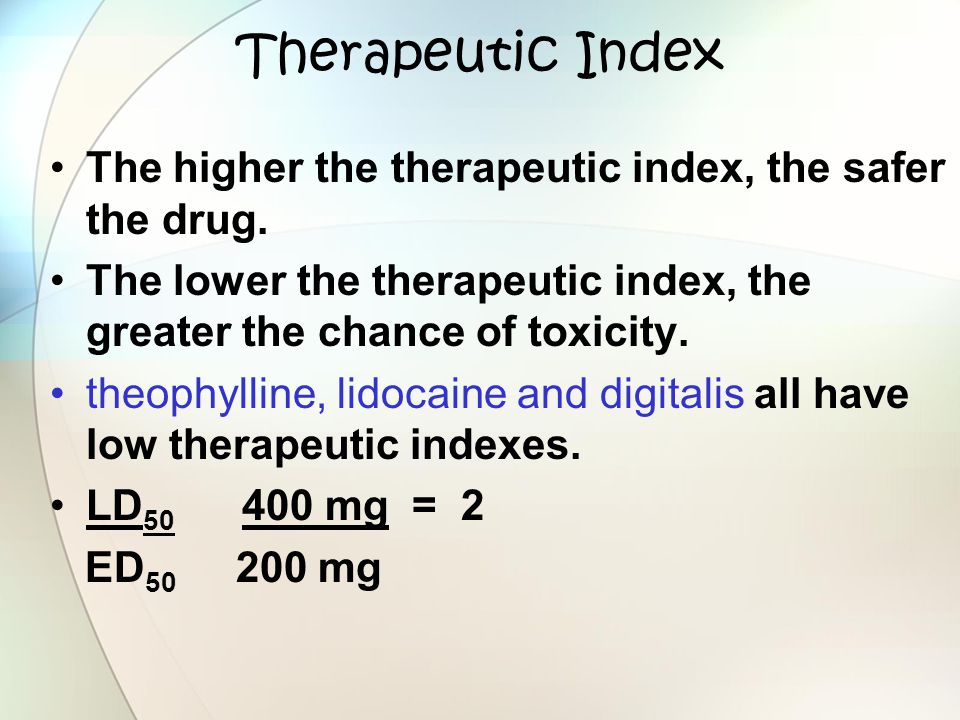 Therapeutic Index The higher the therapeutic index, the safer the drug. The lower the therapeutic index, the greater the chance of toxicity. theophyll