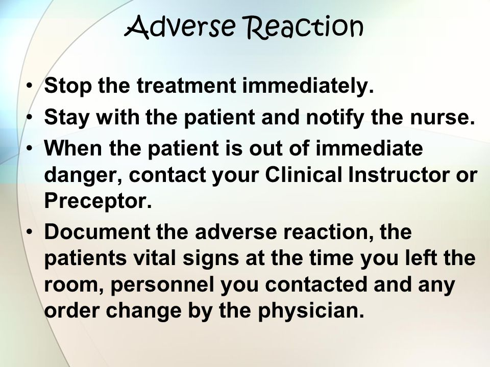 Adverse Reaction Stop the treatment immediately. Stay with the patient and notify the nurse. When the patient is out of immediate danger, contact your