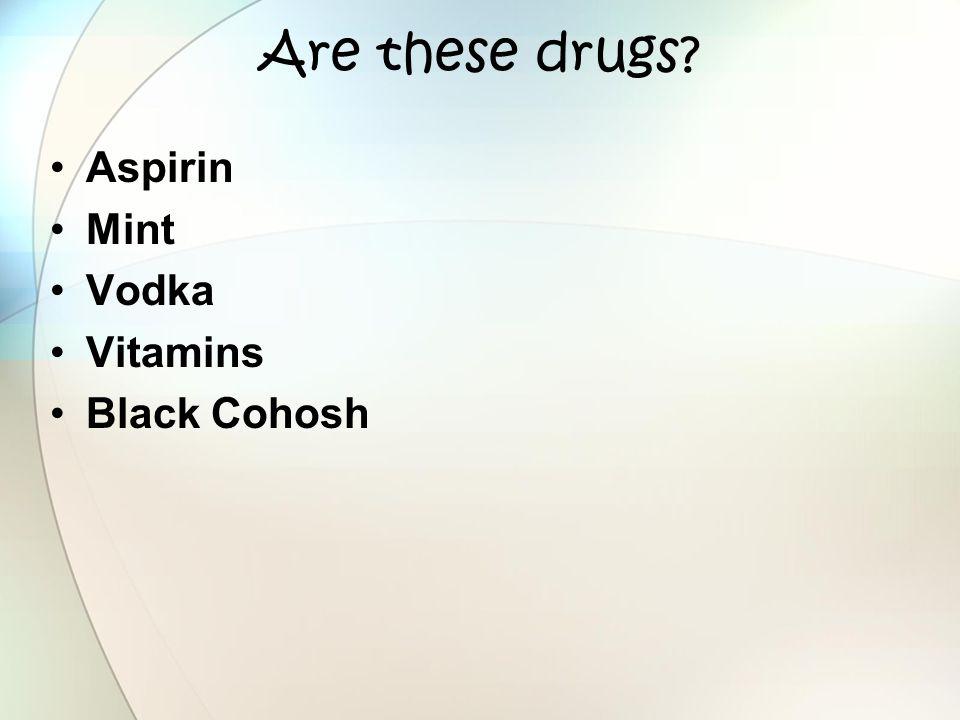 Are these drugs? Aspirin Mint Vodka Vitamins Black Cohosh