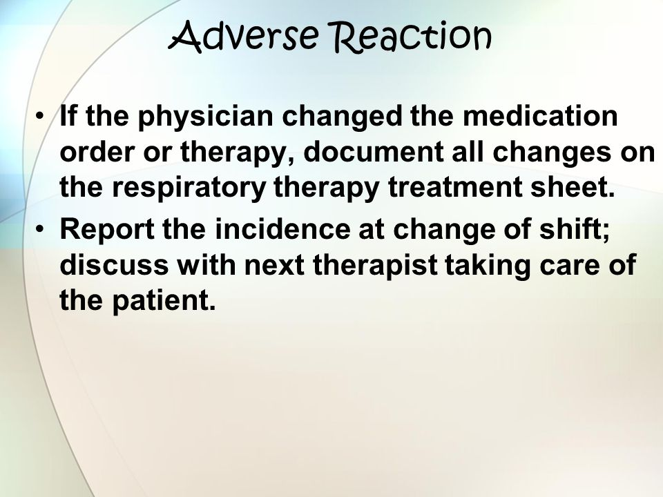 Adverse Reaction If the physician changed the medication order or therapy, document all changes on the respiratory therapy treatment sheet. Report the