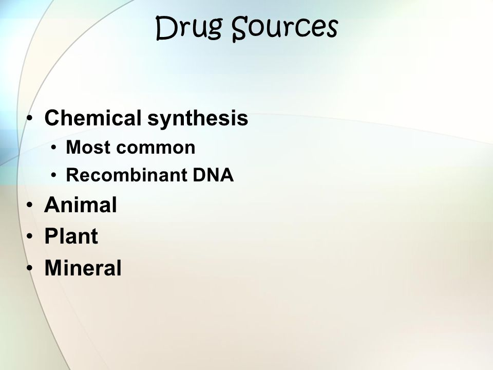 Drug Sources Chemical synthesis Most common Recombinant DNA Animal Plant Mineral