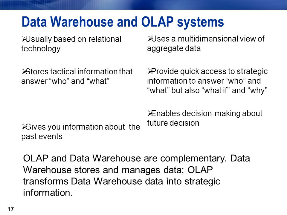 17 Data Warehouse and OLAP systems  Usually based on relational technology  Stores tactical information that answer who and what  Gives you information about the past events  Uses a multidimensional view of aggregate data  Provide quick access to strategic information to answer who and what but also what if and why  Enables decision-making about future decision OLAP and Data Warehouse are complementary.