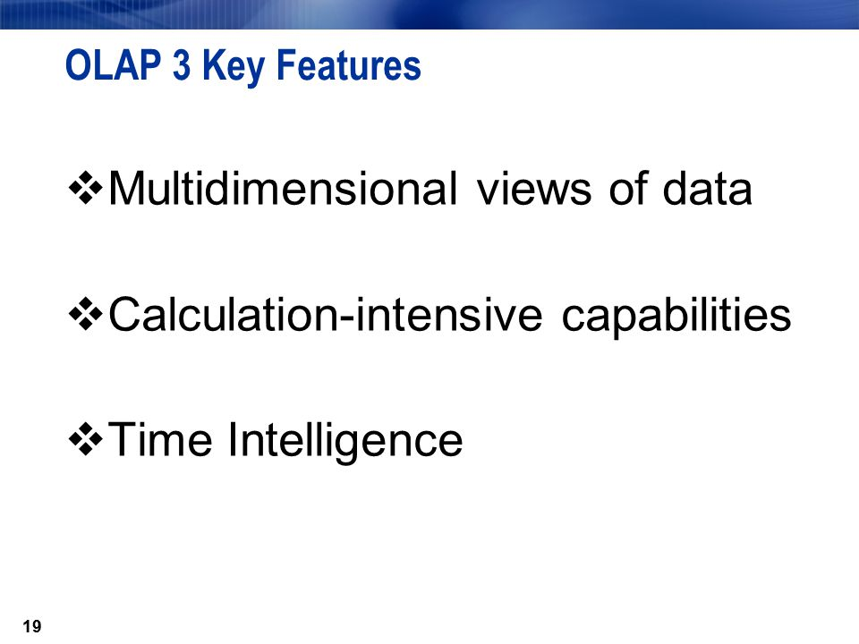 19 OLAP 3 Key Features  Multidimensional views of data  Calculation-intensive capabilities  Time Intelligence