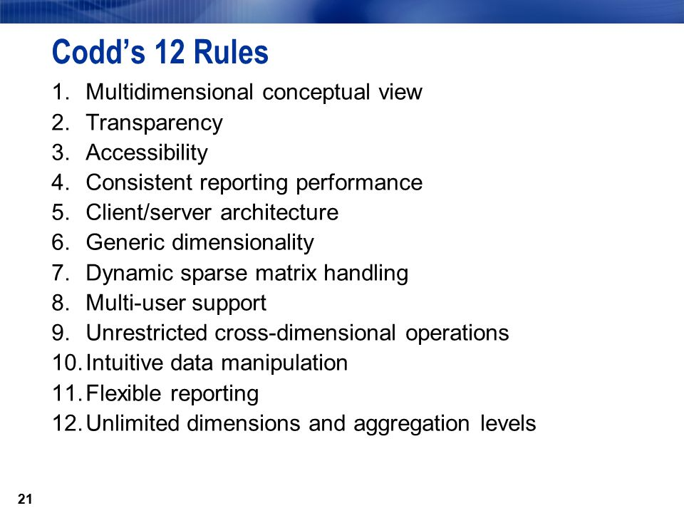 21 Codd's 12 Rules 1.Multidimensional conceptual view 2.Transparency 3.Accessibility 4.Consistent reporting performance 5.Client/server architecture 6.Generic dimensionality 7.Dynamic sparse matrix handling 8.Multi-user support 9.Unrestricted cross-dimensional operations 10.Intuitive data manipulation 11.Flexible reporting 12.Unlimited dimensions and aggregation levels