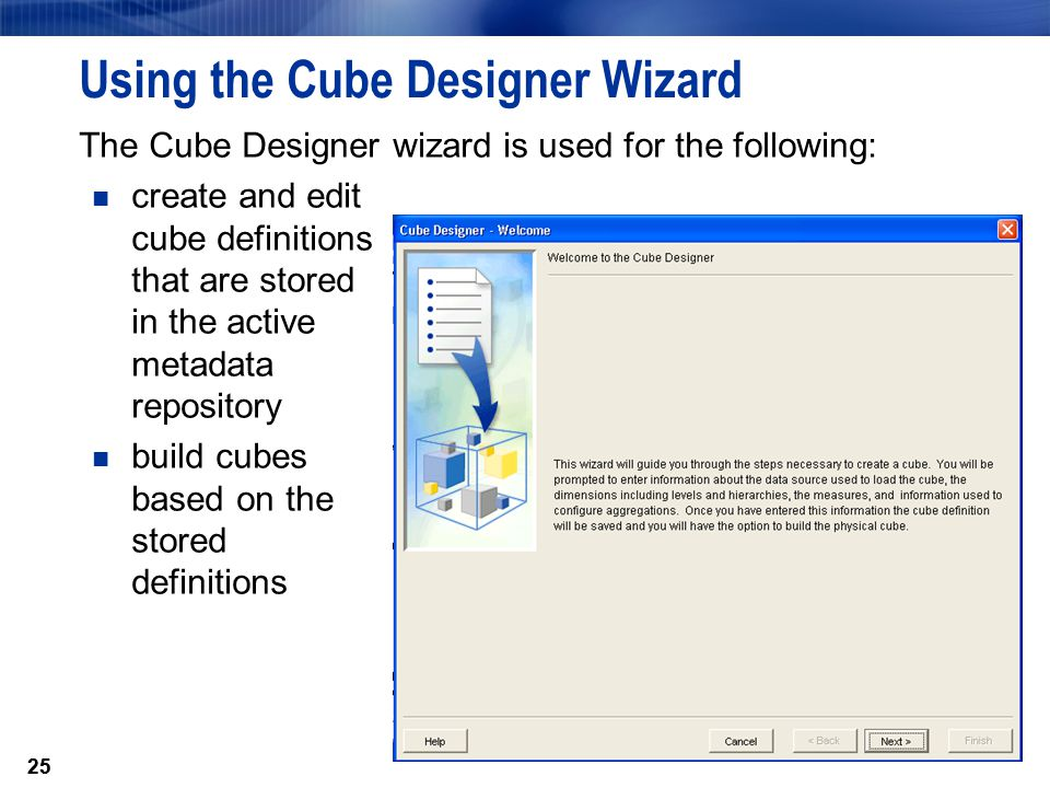 25 Using the Cube Designer Wizard The Cube Designer wizard is used for the following: create and edit cube definitions that are stored in the active metadata repository build cubes based on the stored definitions