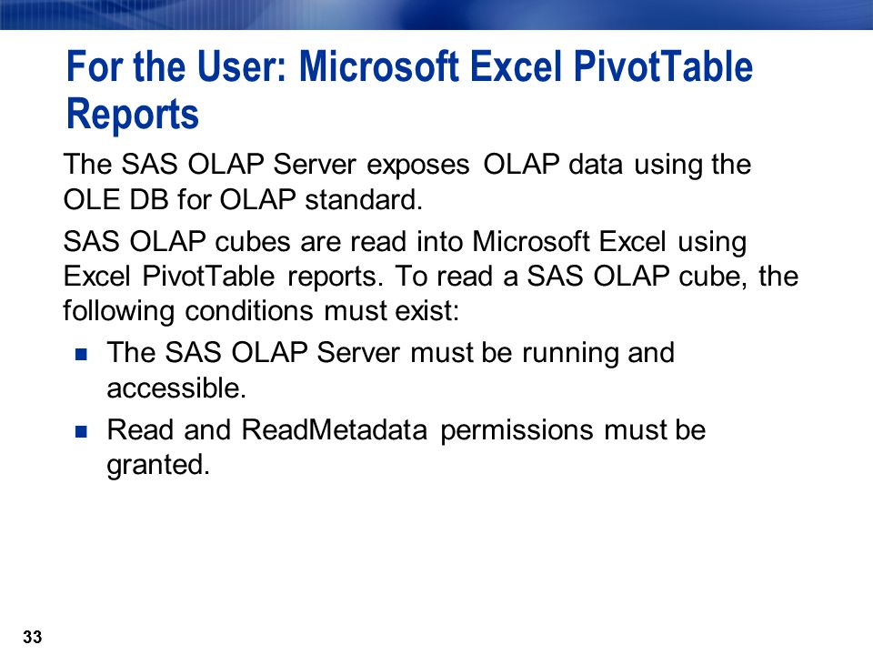 33 For the User: Microsoft Excel PivotTable Reports The SAS OLAP Server exposes OLAP data using the OLE DB for OLAP standard.