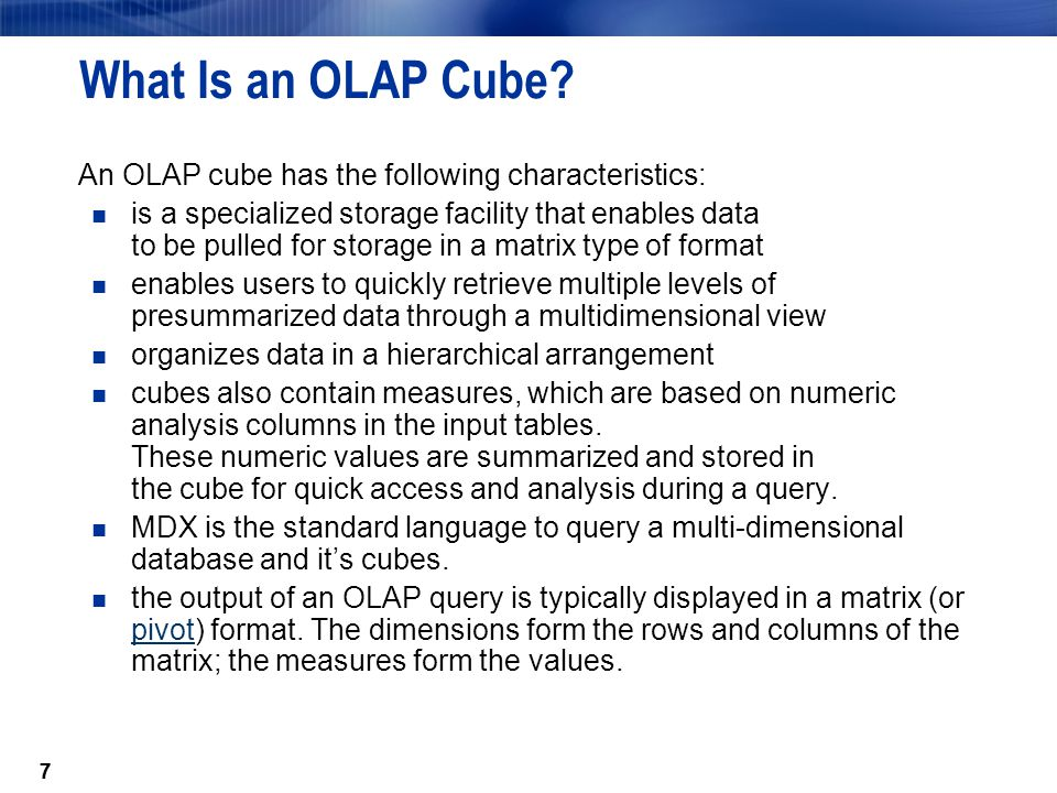 77 What Is an OLAP Cube? An OLAP cube has the following characteristics: is a specialized storage facility that enables data to be pulled for storage