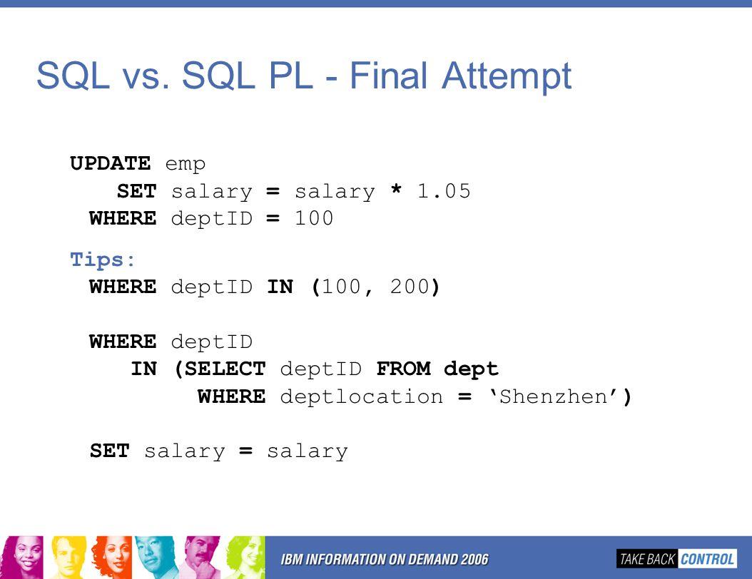 SQL vs. SQL PL - Final Attempt UPDATE emp SET salary = salary * 1.05 WHERE deptID = 100; Tips: WHERE deptID IN (100, 200) WHERE deptID IN (SELECT dept