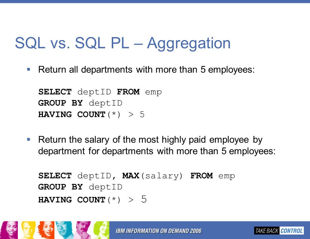 SQL vs. SQL PL – Aggregation  Return all departments with more than 5 employees: SELECT deptID FROM emp GROUP BY deptID HAVING COUNT(*) > 5  Return
