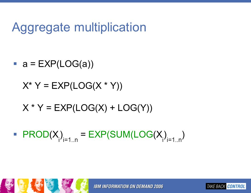 Aggregate multiplication  a = EXP(LOG(a)) X* Y = EXP(LOG(X * Y)) X * Y = EXP(LOG(X) + LOG(Y))  PROD(X i ) i=1..n = EXP(SUM(LOG(X i ) i=1..n )
