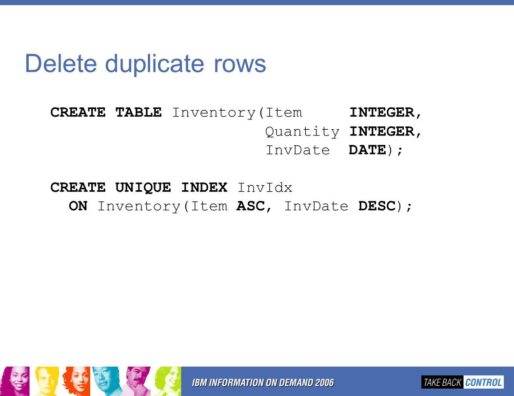Delete duplicate rows CREATE TABLE Inventory(Item INTEGER, Quantity INTEGER, InvDate DATE); CREATE UNIQUE INDEX InvIdx ON Inventory(Item ASC, InvDate DESC);