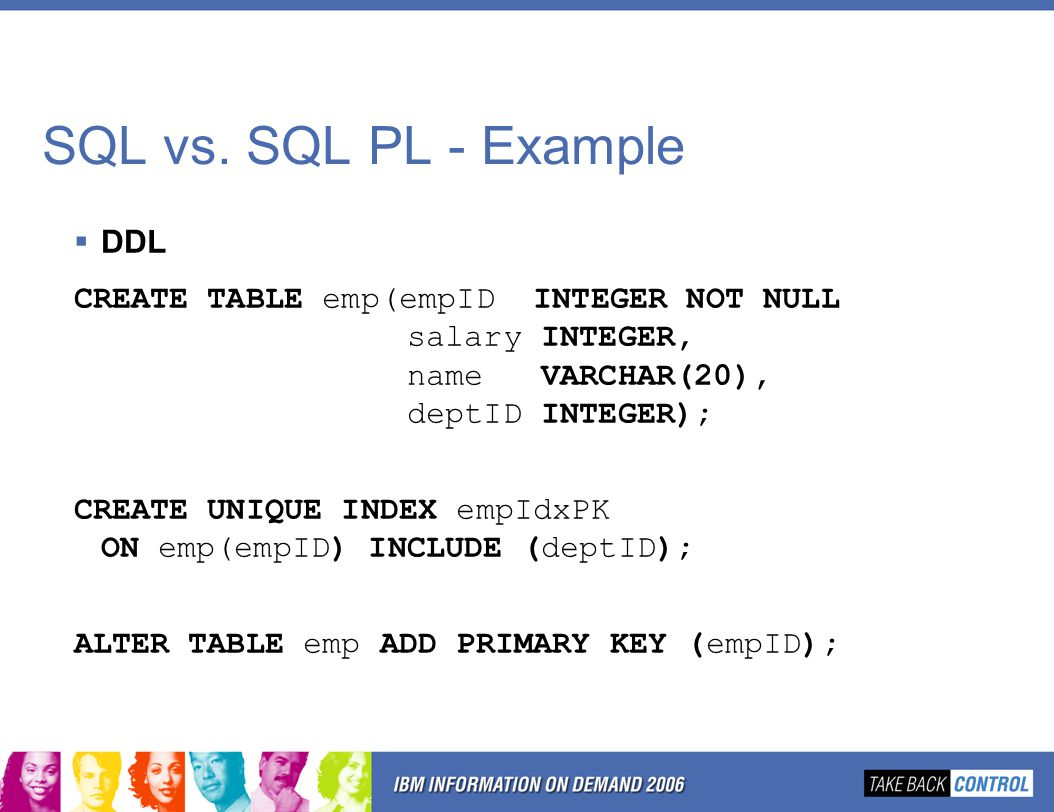 SQL vs. SQL PL - Example  DDL CREATE TABLE emp(empID INTEGER NOT NULL salary INTEGER, name VARCHAR(20), deptID INTEGER); CREATE UNIQUE INDEX empIdxPK