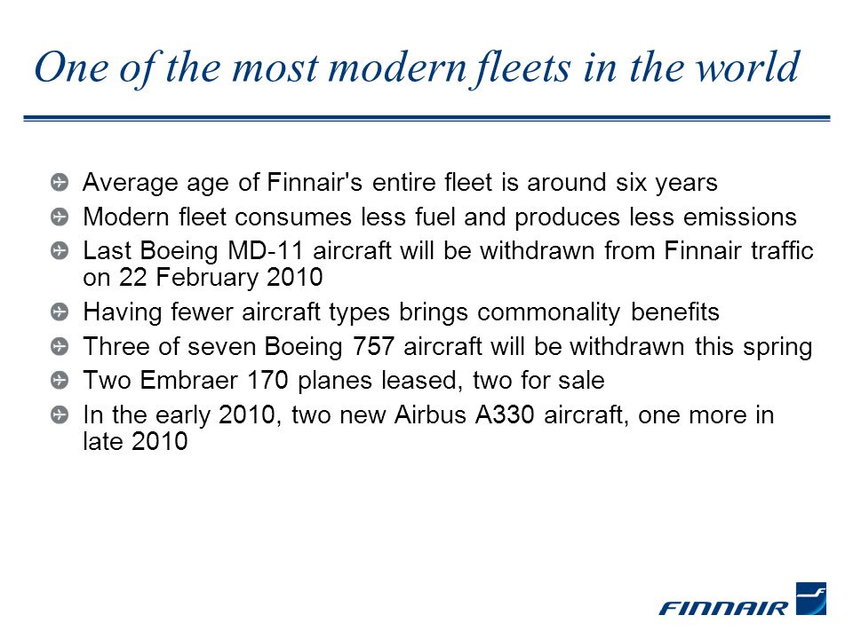 One of the most modern fleets in the world Average age of Finnair s entire fleet is around six years Modern fleet consumes less fuel and produces less emissions Last Boeing MD-11 aircraft will be withdrawn from Finnair traffic on 22 February 2010 Having fewer aircraft types brings commonality benefits Three of seven Boeing 757 aircraft will be withdrawn this spring Two Embraer 170 planes leased, two for sale In the early 2010, two new Airbus A330 aircraft, one more in late 2010