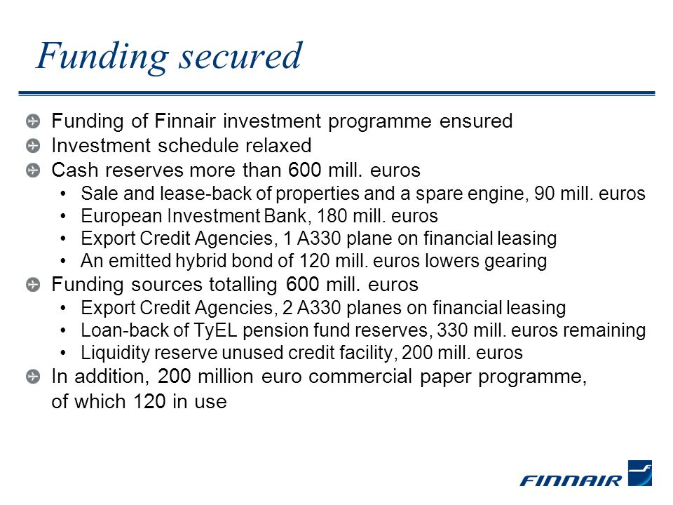 Funding secured Funding of Finnair investment programme ensured Investment schedule relaxed Cash reserves more than 600 mill.