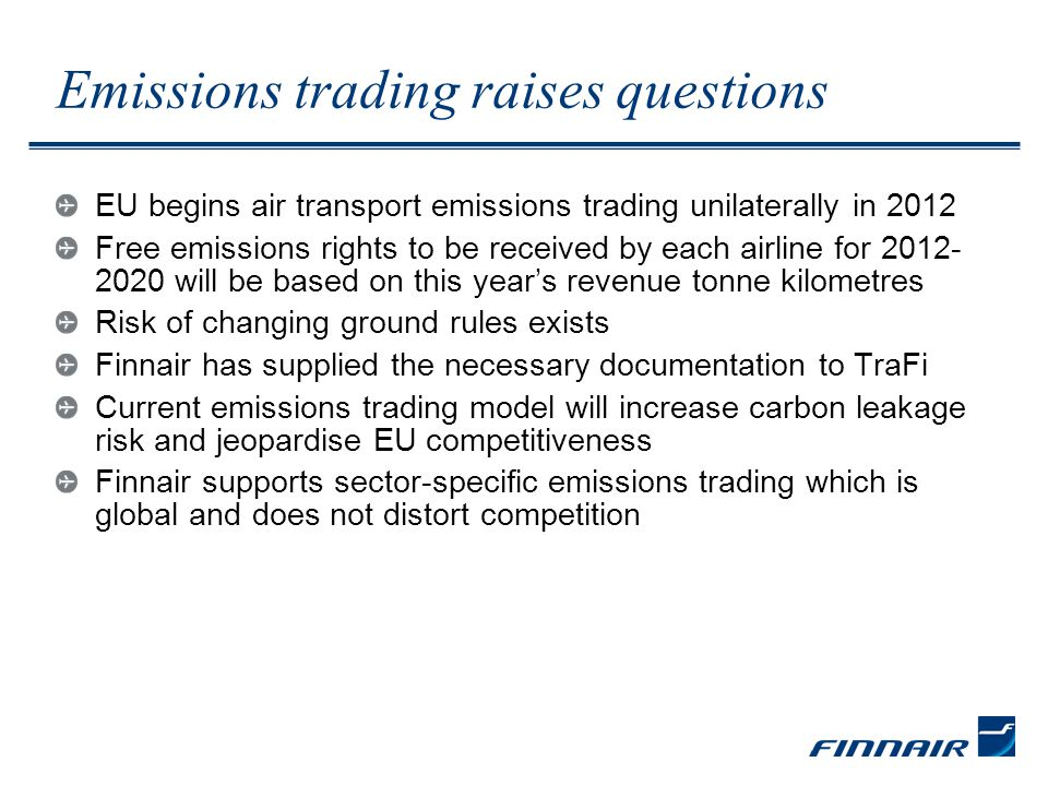 Emissions trading raises questions EU begins air transport emissions trading unilaterally in 2012 Free emissions rights to be received by each airline for 2012- 2020 will be based on this year's revenue tonne kilometres Risk of changing ground rules exists Finnair has supplied the necessary documentation to TraFi Current emissions trading model will increase carbon leakage risk and jeopardise EU competitiveness Finnair supports sector-specific emissions trading which is global and does not distort competition