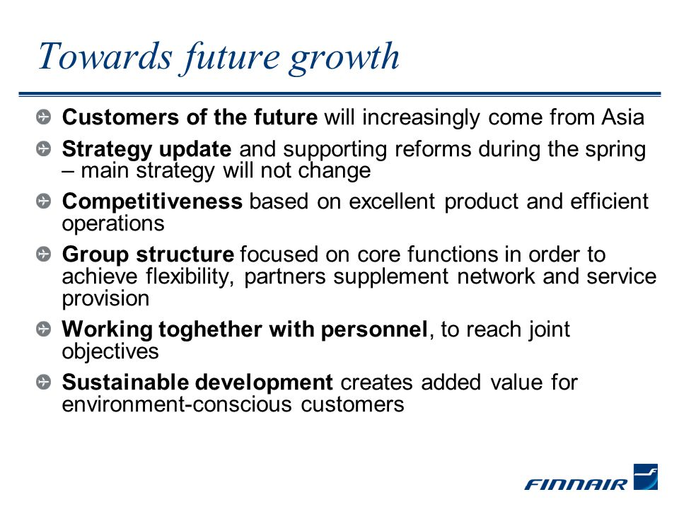 Towards future growth Customers of the future will increasingly come from Asia Strategy update and supporting reforms during the spring – main strategy will not change Competitiveness based on excellent product and efficient operations Group structure focused on core functions in order to achieve flexibility, partners supplement network and service provision Working toghether with personnel, to reach joint objectives Sustainable development creates added value for environment-conscious customers