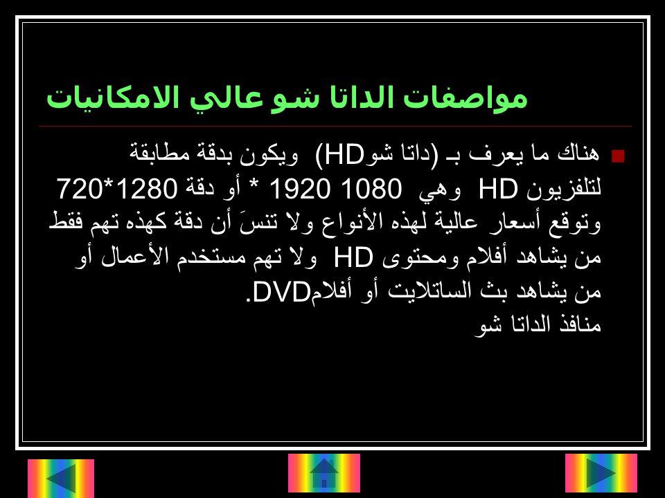 مواصفات الداتا شو عالي الامكانيات هناك ما يعرف بـ (داتا شو (HDويكون بدقة مطابقة لتلفزيون HD وهي 1080 * 1920 أو دقة 1280*720 وتوقع أسعار عالية لهذه الأنواع ولا تنسَ أن دقة كهذه تهم فقط من يشاهد أفلام ومحتوى HD ولا تهم مستخدم الأعمال أو من يشاهد بث الساتلايت أو أفلام.DVD منافذ الداتا شو
