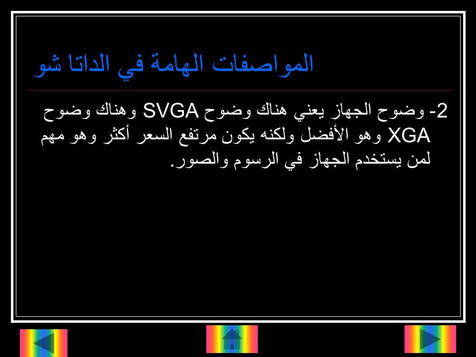المواصفات الهامة في الداتا شو 2- وضوح الجهاز يعني هناك وضوح SVGA وهناك وضوح XGA وهو الأفضل ولكنه يكون مرتفع السعر أكثر وهو مهم لمن يستخدم الجهاز في الرسوم والصور.