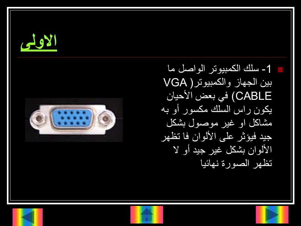 الاولى 1- سلك الكمبيوتر الواصل ما بين الجهاز والكمبيوتر(VGA CABLE) في بعض الأحيان يكون راس السلك مكسور أو به مشاكل او غير موصول بشكل جيد فيؤثر على الألوان فا تظهر الألوان بشكل غير جيد أو لا تظهر الصورة نهائيا