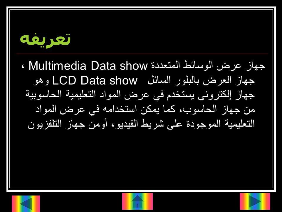 تعريفه جهاز عرض الوسائط المتعددة Multimedia Data show، جهاز العرض بالبلور السائلLCD Data show وهو جهاز إلكتروني يستخدم في عرض المواد التعليمية الحاسوبية من جهاز الحاسوب، كما يمكن استخدامه في عرض المواد التعليمية الموجودة على شريط الفيديو، أومن جهاز التلفزيون